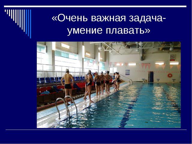 «Очень важная задача-умение плавать»
