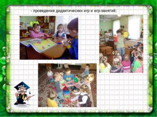 - проведение дидактических игр и игр-занятий;