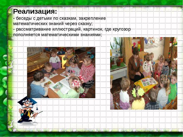 Реализация: - беседы с детьми по сказкам, закрепление математических знаний...