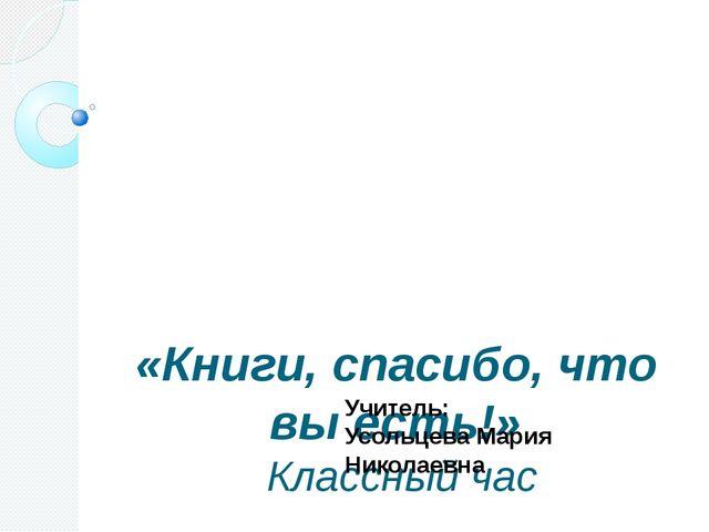«Книги, спасибо, что вы есть!» Классный час Учитель: Усольцева Мария Николае...