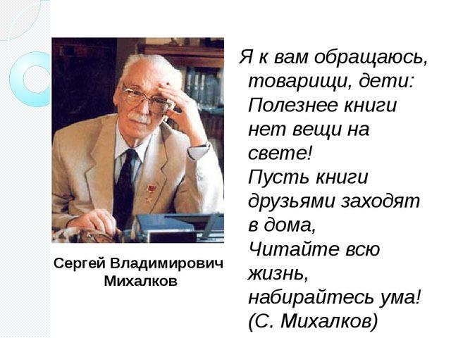 Сергей Владимирович Михалков Я к вам обращаюсь, товарищи, дети: Полезнее кни...