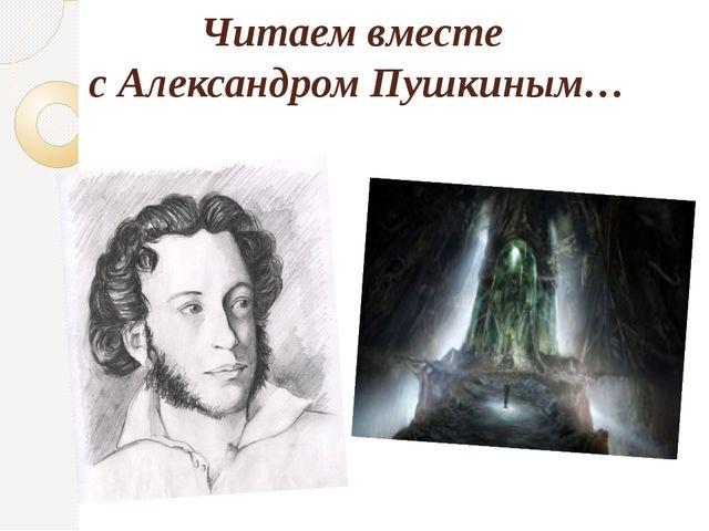 Читаем вместе с Александром Пушкиным…
