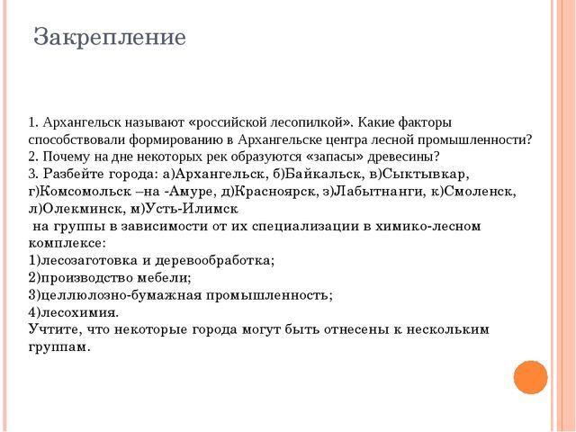 Закрепление 1. Архангельск называют «российской лесопилкой». Какие факторы сп...