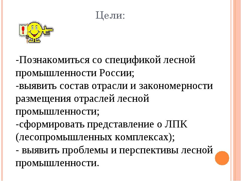 Цели: -Познакомиться со спецификой лесной промышленности России; -выявить сос...