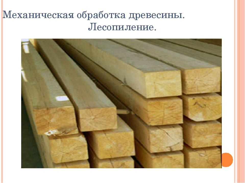 Механическая обработка древесины. Лесопиление.