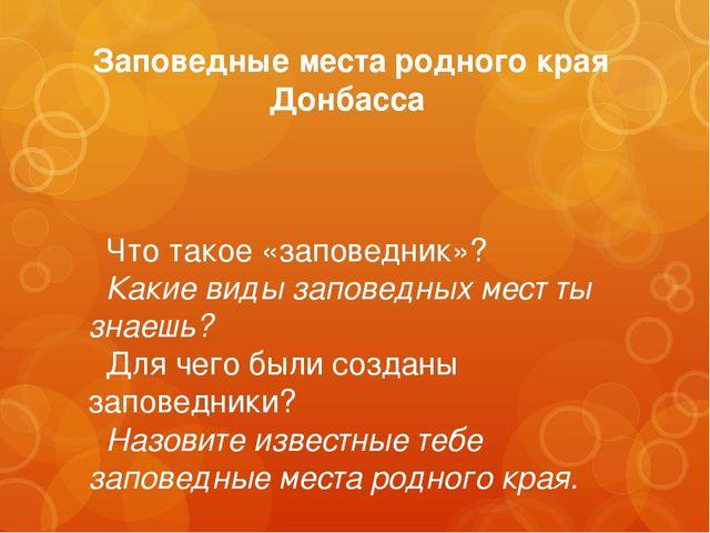 Заповедные места родного края Донбасса  Что такое «заповедник»?  Какие виды...
