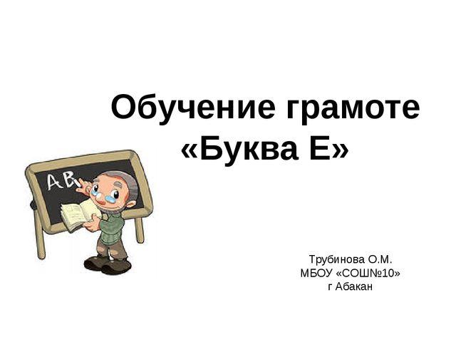Трубинова О.М. МБОУ «СОШ№10» г Абакан Обучение грамоте «Буква Е»