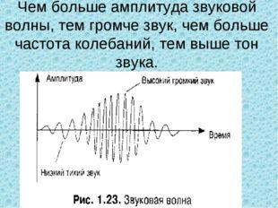 Чем больше амплитуда звуковой волны, тем громче звук, чем больше частота коле