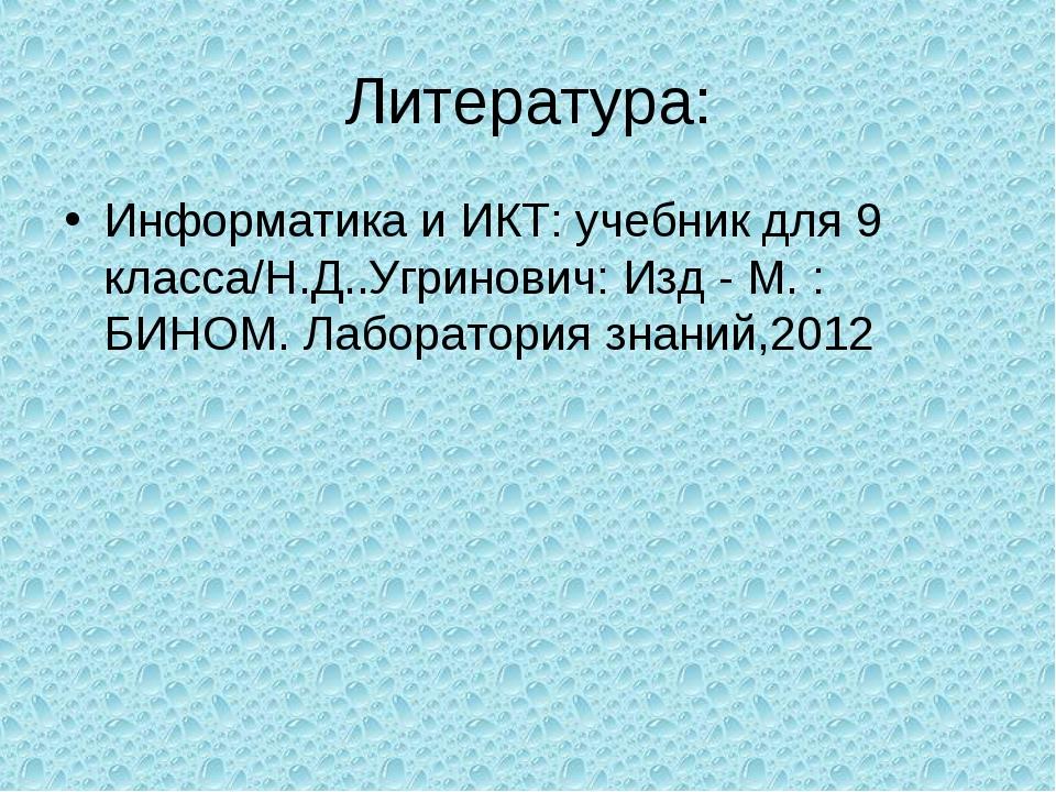 Литература: Информатика и ИКТ: учебник для 9 класса/Н.Д..Угринович: Изд - М....