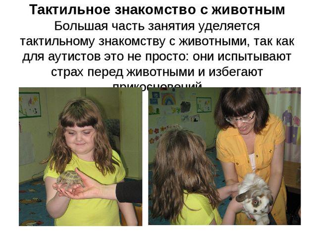 Тактильное знакомство с животным Большая часть занятия уделяется тактильному...