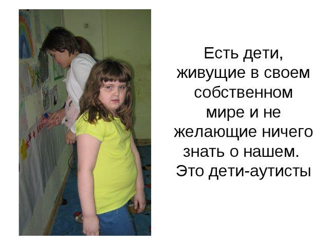 Есть дети, живущие в своем собственном мире и не желающие ничего знать о наше...