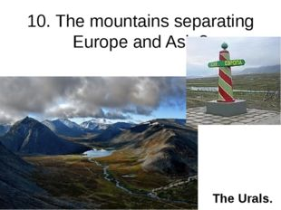 10. The mountains separating Europe and Asia? The Urals.