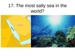 17. The most salty sea in the world?
