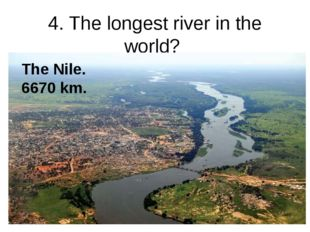 4. The longest river in the world? The Nile. 6670 km.