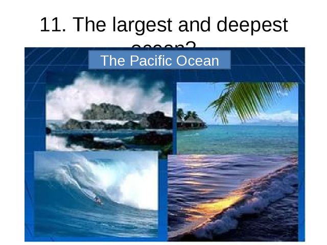 11. The largest and deepest ocean? The Pacific Ocean