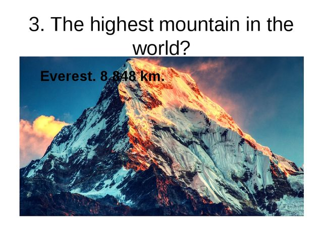 3. The highest mountain in the world? Everest. 8 848 km.