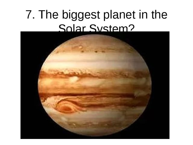 7. The biggest planet in the Solar System?