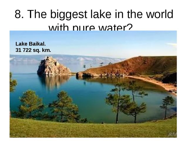 8. The biggest lake in the world with pure water? Lake Baikal. 31 722 sq. km.