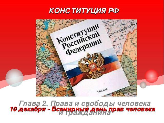 КОНСТИТУЦИЯ РФ Глава 2. Права и свободы человека и гражданина 10 декабря - Вс...
