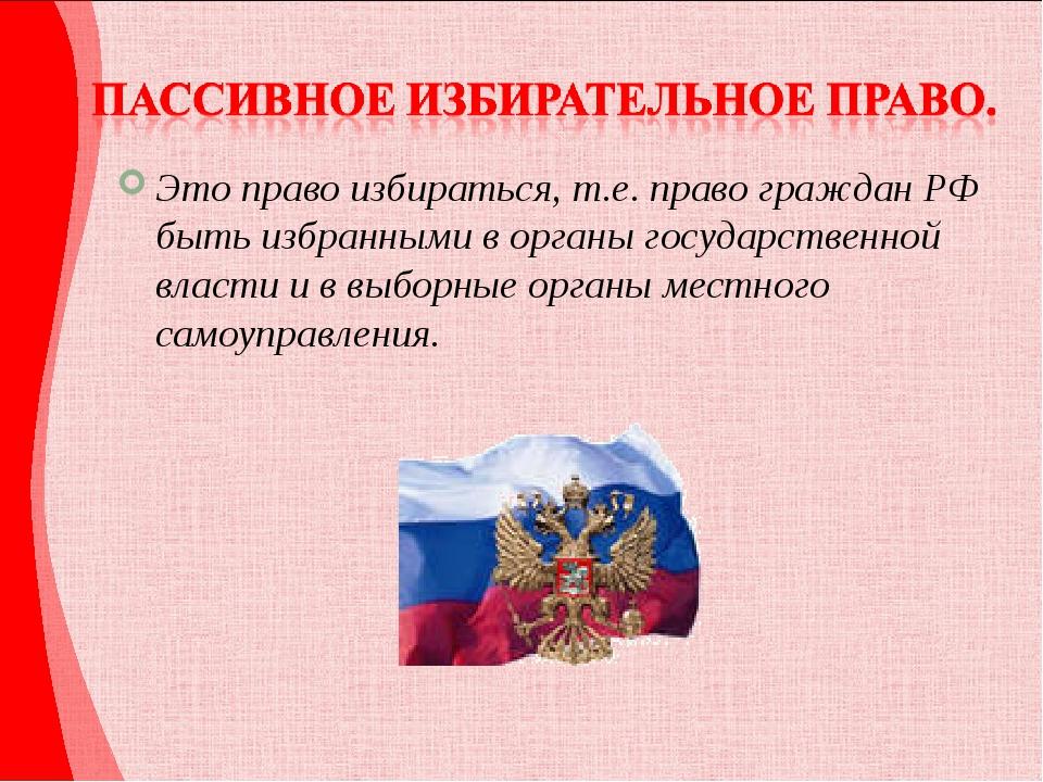 Это право избираться, т.е. право граждан РФ быть избранными в органы государс...