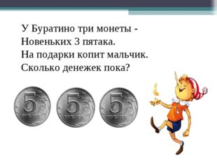 У Буратино три монеты - Новеньких 3 пятака. На подарки копит мальчик. Сколько