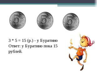 3 * 5 = 15 (р.) - у Буратино Ответ: у Буратино пока 15 рублей.