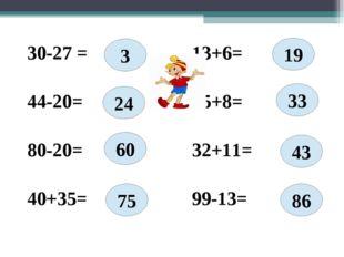 30-27 = 13+6= 44-20= 25+8= 80-20= 32+11= 40+35= 99-13= 3 60 24 86 43 33 19 75