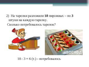 2) На тарелки разложили 18 пирожных – по 3 штуки на каждую тарелку. Сколько п
