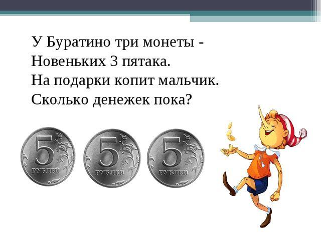 У Буратино три монеты - Новеньких 3 пятака. На подарки копит мальчик. Сколько...