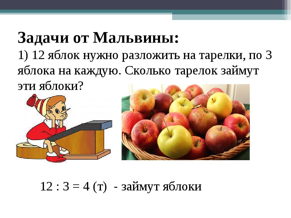 Задачи от Мальвины: 1) 12 яблок нужно разложить на тарелки, по 3 яблока на ка...
