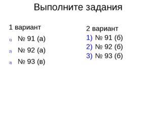 Выполните задания 1 вариант № 91 (а) № 92 (а) № 93 (в) 2 вариант № 91 (б) № 9