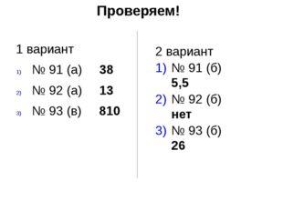 Проверяем! 1 вариант № 91 (а) 38 № 92 (а) 13 № 93 (в) 810 2 вариант № 91 (б)