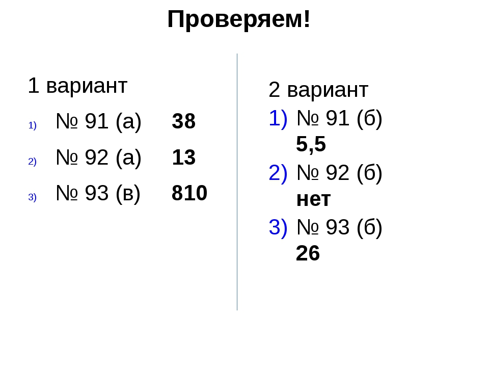 Проверяем! 1 вариант № 91 (а) 38 № 92 (а) 13 № 93 (в) 810 2 вариант № 91 (б)...