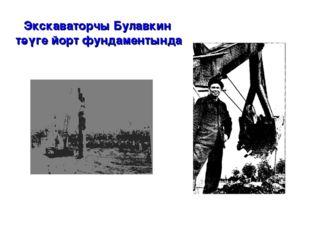 Экскаваторчы Булавкин тәүге йорт фундаментында