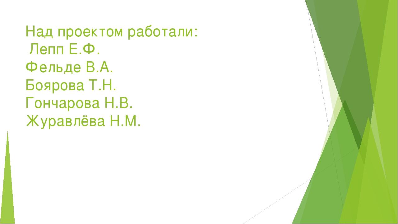 Над проектом работали: Лепп Е.Ф. Фельде В.А. Боярова Т.Н. Гончарова Н.В. Жура...