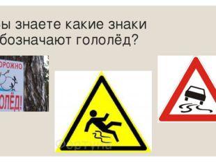 Вы знаете какие знаки обозначают гололёд?