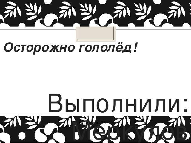 Осторожно гололёд! Выполнили: Меркулов Артём, Боев Константин учащиеся 5 А кл...
