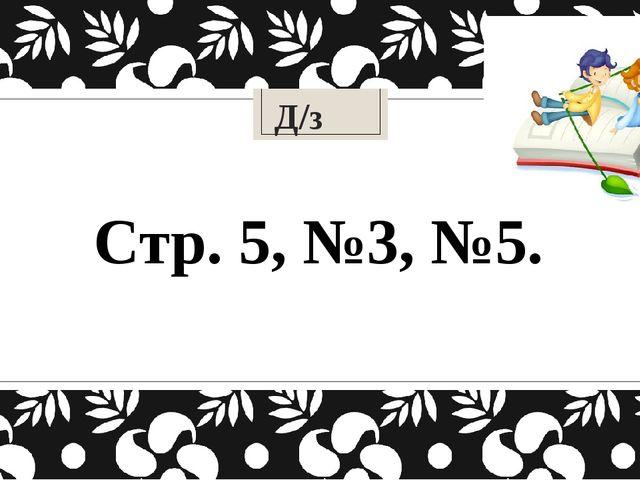 Д/з Стр. 5, №3, №5.