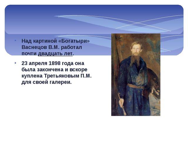 Над картиной «Богатыри» Васнецов В.М. работал почти двадцать лет. 23 апреля 1...