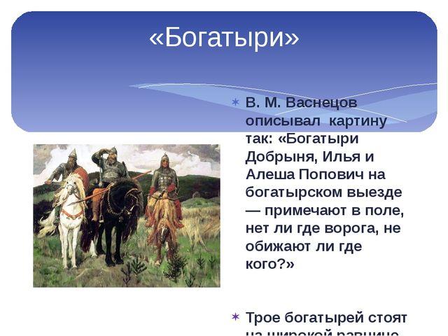 «Богатыри» В. М. Васнецов описывал картину так: «Богатыри Добрыня, Илья и Але...