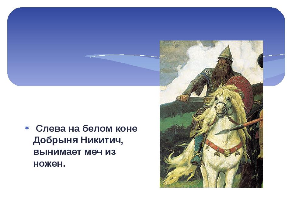 Слева на белом коне Добрыня Никитич, вынимает меч из ножен.