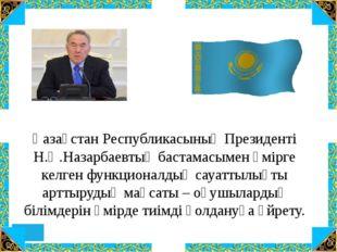 Қазақстан Республикасының Президенті Н.Ә.Назарбаевтың бастамасымен өмірге ке