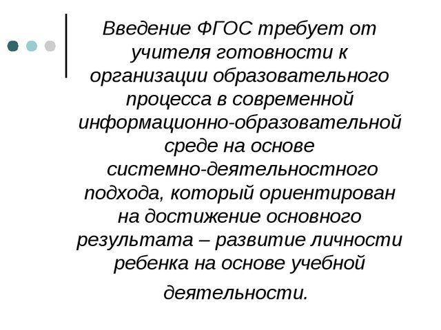 Введение ФГОС требует от учителя готовности к организации образовательного пр...