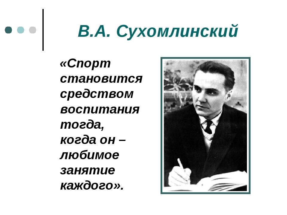 В.А. Сухомлинский «Спорт становится средством воспитания тогда, когда он – лю...
