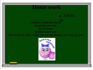 Home work p. 134 ex. 36 Children, mind the clock, And keep the rule, Try to c