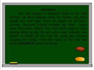 Sandwich The Earl (граф) of Sandwich lived in the 18th century. He liked play