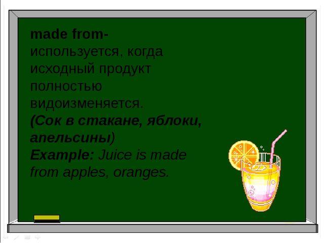 made from- используется, когда исходный продукт полностью видоизменяется. (Со...