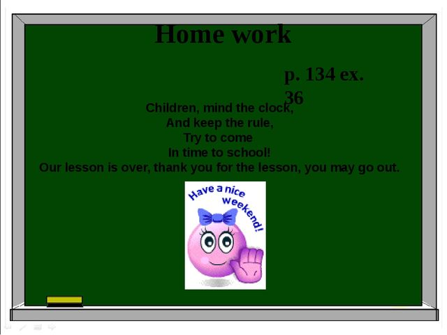 Home work p. 134 ex. 36 Children, mind the clock, And keep the rule, Try to c...