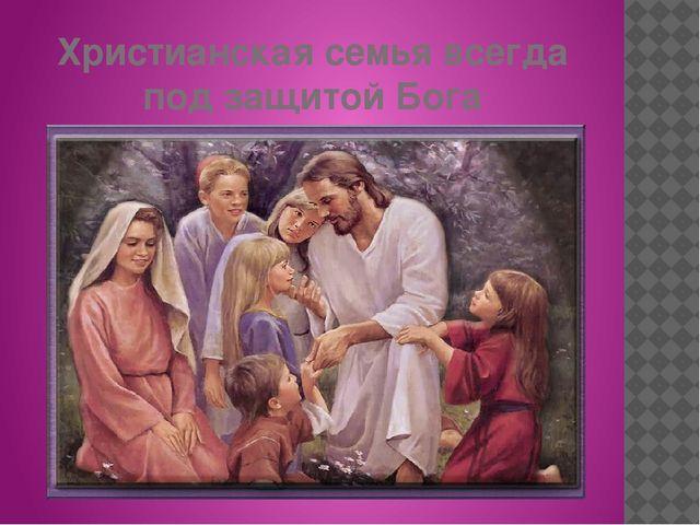 Христианская семья всегда под защитой Бога