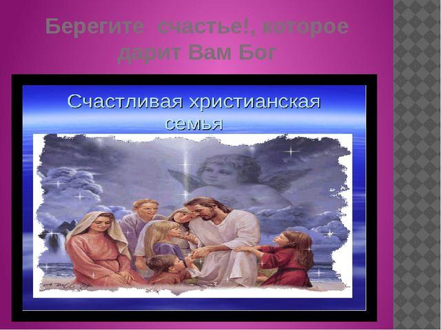 Берегите счастье!, которое дарит Вам Бог
